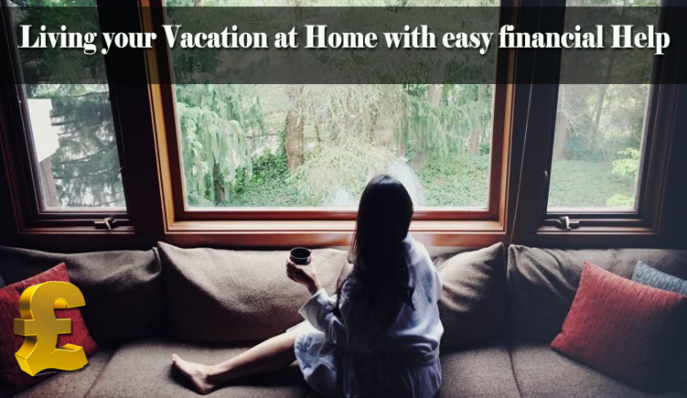 Living Your Vacation at Home Can Be a Peace with Easy Financial Help!