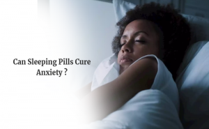 Can Sleeping Pills Cure Anxiety?