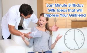 Last Minute Birthday Gift Ideas that Will Impress Your Girlfriend