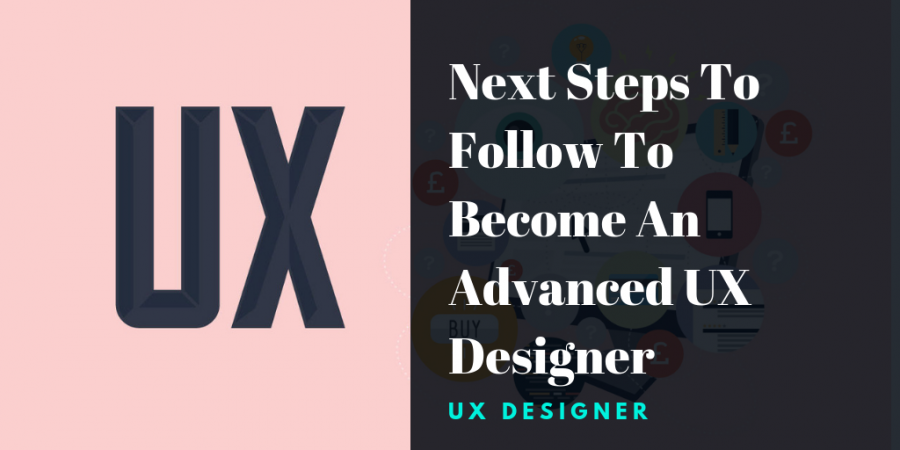 Next Steps to Follow to Become an Advanced Ux Designer